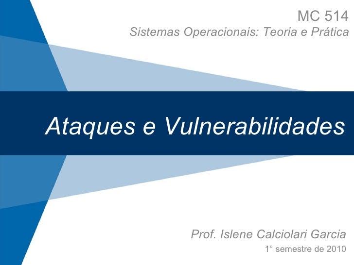 Ataques e Vulnerabilidades Prof. Islene Calciolari Garcia 1° semestre de 2010 MC 514 Sistemas Operacionais: Teoria e Prática