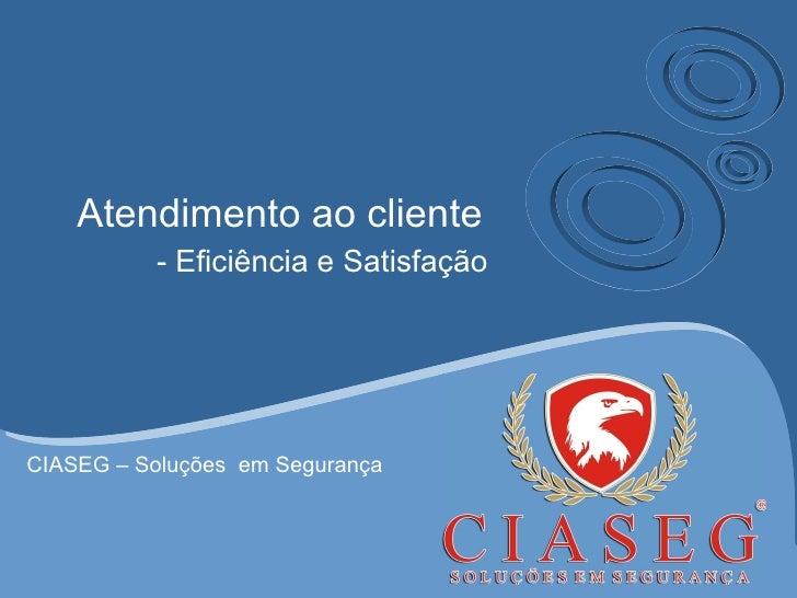 Atendimento ao cliente - Eficiência e Satisfação CIASEG – Soluções  em Segurança