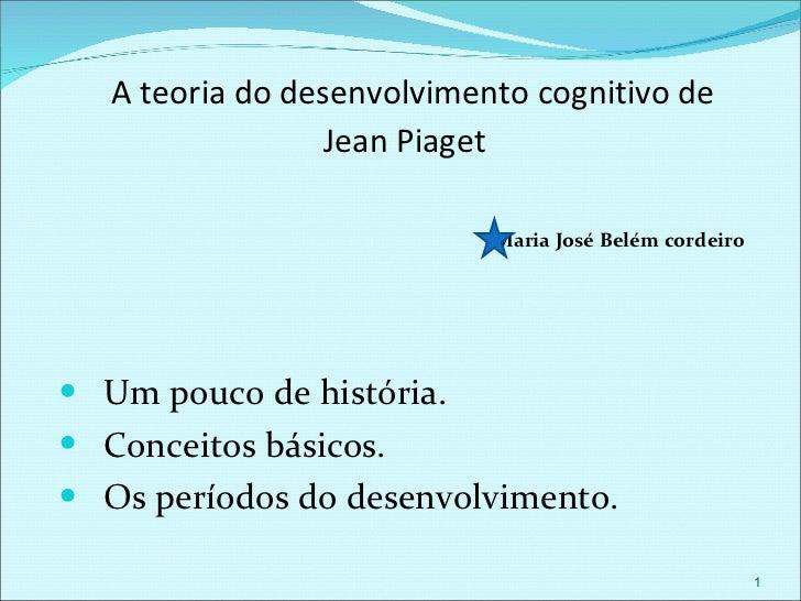 A teoria do desenvolvimento cognitivo de  Jean Piaget <ul><li>Maria José Belém cordeiro   </li></ul><ul><li>Um pouco de hi...