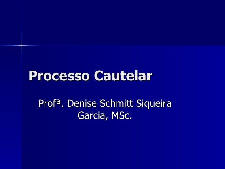 Processo Cautelar Prof ª.  Denise Schmitt Siqueira Garcia , MSc.