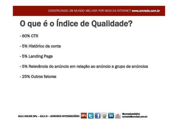 CONSTRUINDO UM MUNDO MELHOR POR MEIO DA INTERNET: www.conrado.com.br O que é o Índice de Qualidade? - 60% CTR - 5% Históri...