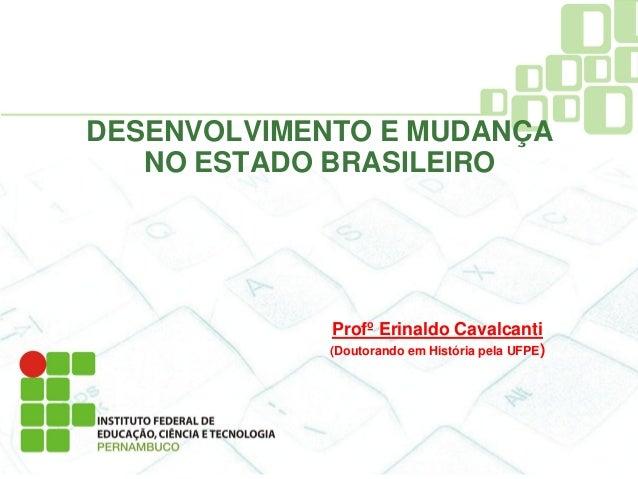 DESENVOLVIMENTO E MUDANÇA   NO ESTADO BRASILEIRO             Profº Erinaldo Cavalcanti             (Doutorando em História...