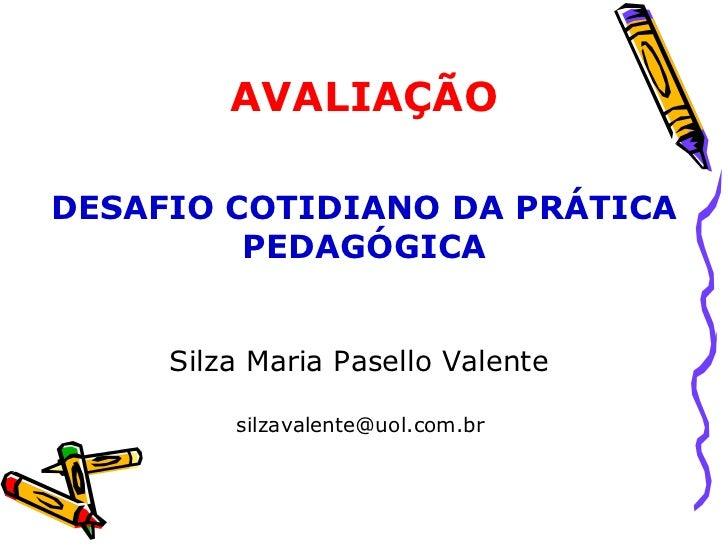 Silza Maria Pasello Valente  silzavalente@uol.com.br  AVALIAÇÃO DESAFIO COTIDIANO DA PRÁTICA PEDAGÓGICA