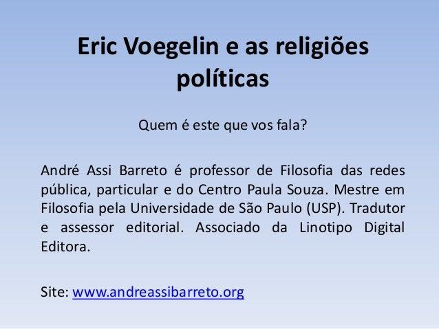 Eric Voegelin e as religiões políticas Quem é este que vos fala? André Assi Barreto é professor de Filosofia das redes púb...