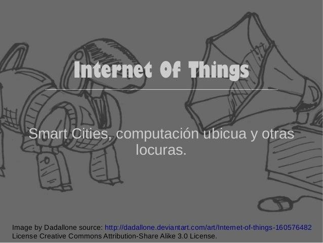 Internet Of Things  Smart Cities, computación ubicua y otras  locuras.  Image by Dadallone source: http://dadallone.devian...