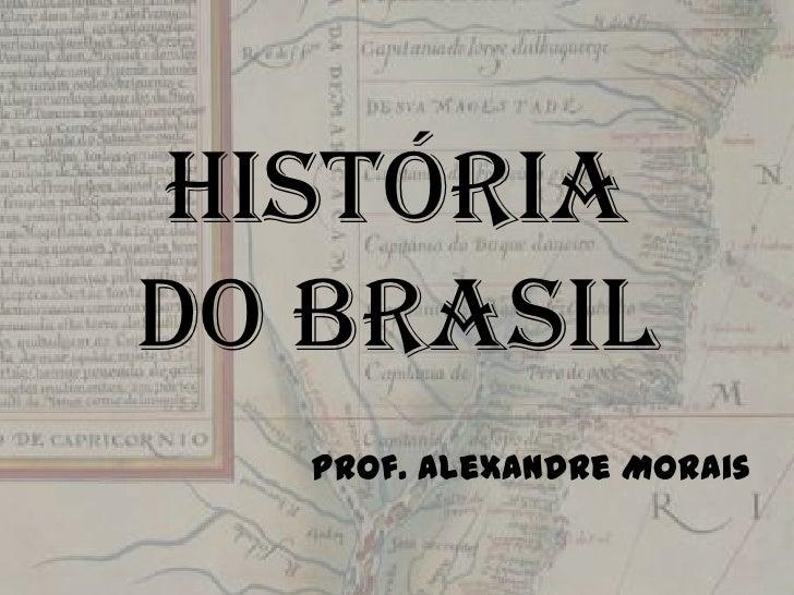 Históriado Brasil<br />Prof. Alexandre Morais<br />