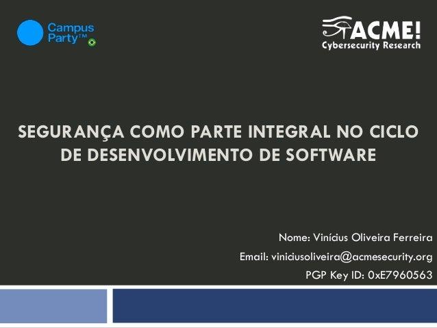 SEGURANÇA COMO PARTE INTEGRAL NO CICLO DE DESENVOLVIMENTO DE SOFTWARE Nome: Vinícius Oliveira Ferreira Email: viniciusoliv...