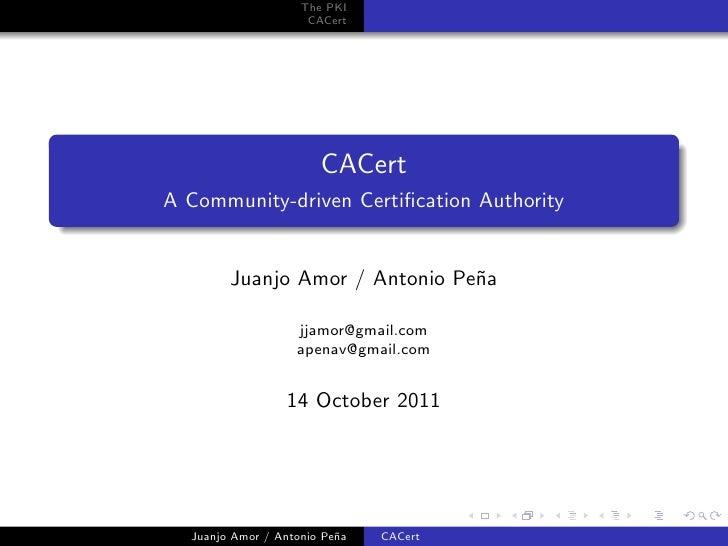 The PKI                     CACert                       CACertA Community-driven Certification Authority        Juanjo Amo...