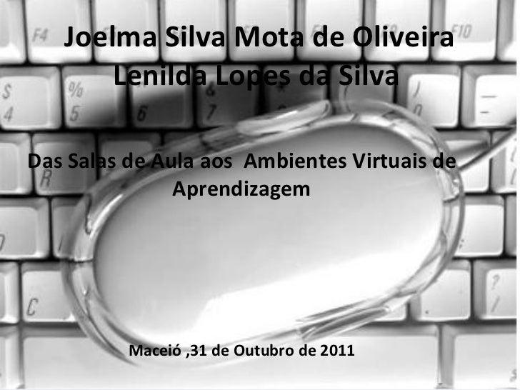 Joelma Silva Mota de Oliveira Lenilda Lopes da Silva  Das Salas de Aula aos  Ambientes Virtuais de Aprendizagem Maceió ,31...