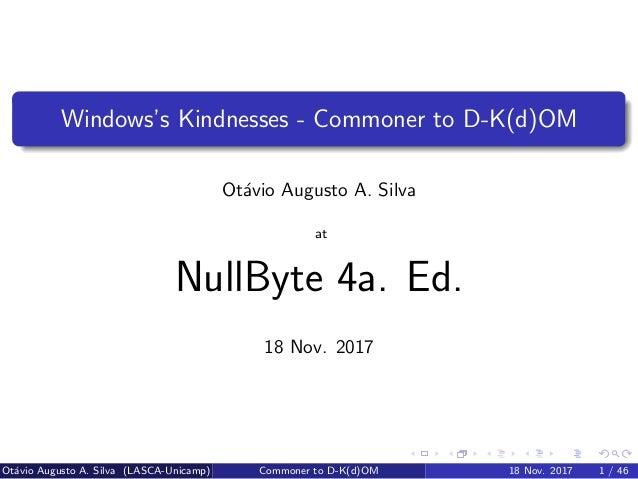 Windows's Kindnesses - Commoner to D-K(d)OM Ot´avio Augusto A. Silva at NullByte 4a. Ed. 18 Nov. 2017 Ot´avio Augusto A. S...