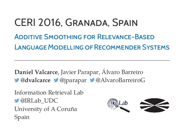 CERI 2016, GRANADA, SPAIN ADDITIVE SMOOTHING FOR RELEVANCE-BASED LANGUAGE MODELLING OF RECOMMENDER SYSTEMS Daniel Valcarce...