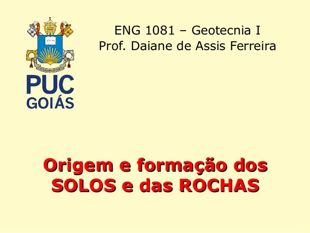 Origem e formação dosOrigem e formação dos SOLOS e das ROCHASSOLOS e das ROCHAS ENG 1081 – Geotecnia I Prof. Daiane de Ass...