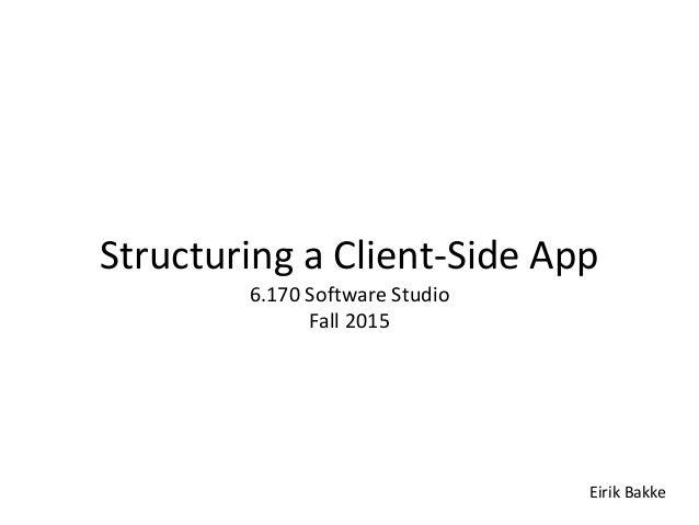 Structuring a Client-Side App 6.170 Software Studio Fall 2015 Eirik Bakke