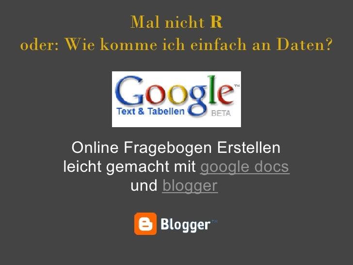 Mal nicht R oder: Wie komme ich einfach an Daten?           Online Fragebogen Erstellen      leicht gemacht mit google doc...