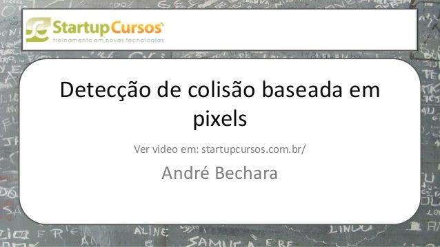 xsdfdsfsd Detecção de colisão baseada em pixels Ver video em: startupcursos.com.br/ André Bechara