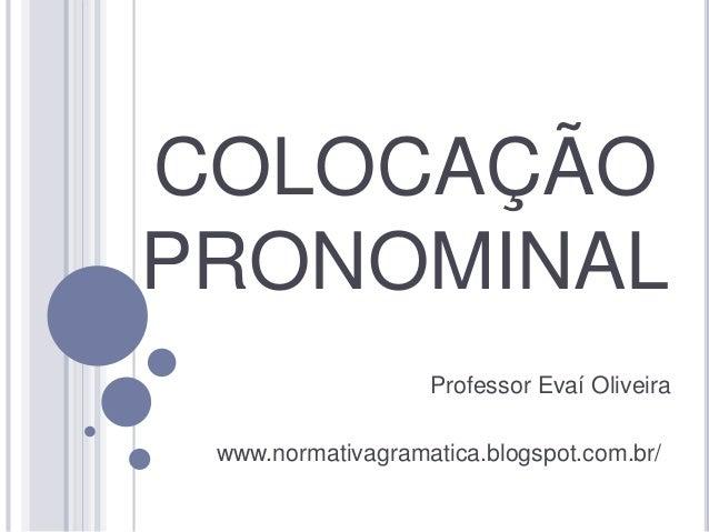COLOCAÇÃO  PRONOMINAL  Professor Evaí Oliveira  www.normativagramatica.blogspot.com.br/