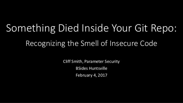 Something Died Inside Your Git Repo: Recognizing the Smell of Insecure Code Cliff Smith, Parameter Security BSides Huntsvi...