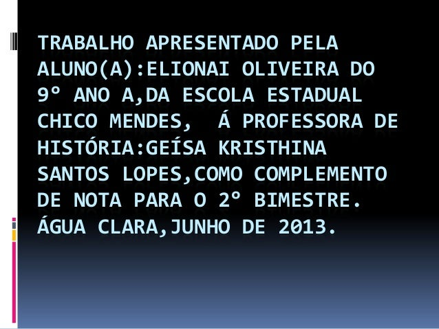 TRABALHO APRESENTADO PELA ALUNO(A):ELIONAI OLIVEIRA DO 9° ANO A,DA ESCOLA ESTADUAL CHICO MENDES, Á PROFESSORA DE HISTÓRIA:...