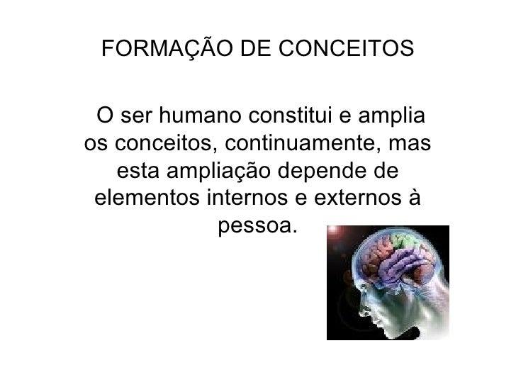FORMAÇÃO DE CONCEITOS O ser humano constitui e amplia os conceitos, continuamente, mas esta ampliação depende de elementos...