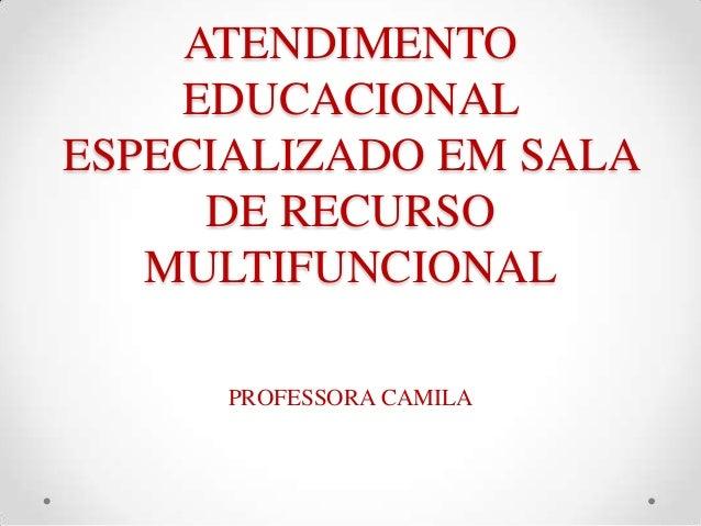 ATENDIMENTO EDUCACIONAL ESPECIALIZADO EM SALA DE RECURSO MULTIFUNCIONAL PROFESSORA CAMILA