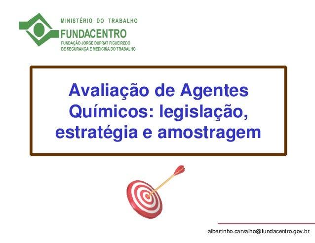 Avaliação de Agentes  Químicos: legislação,  estratégia e amostragem  albertinho.carvalho@fundacentro.gov.br