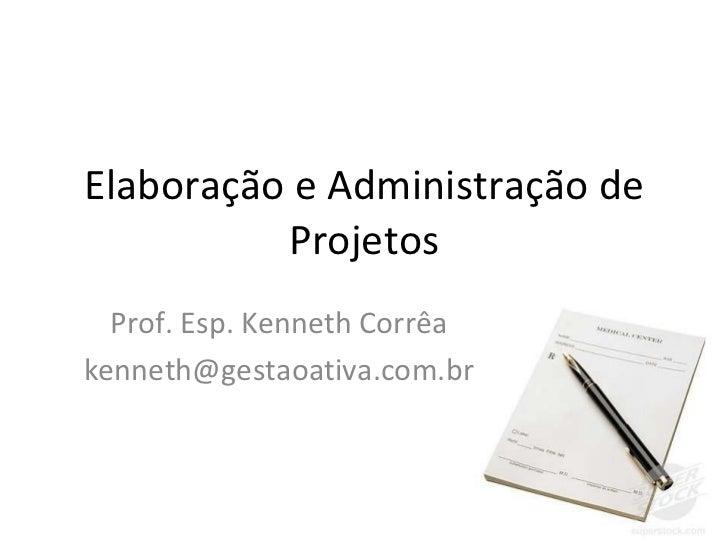 Elaboração e Administração de Projetos Prof. Esp. Kenneth Corrêa [email_address]