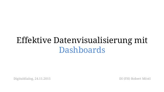 Effektive Datenvisualisierung mit Dashboards DI (FH) Robert MöstlDigitaldialog, 24.11.2015