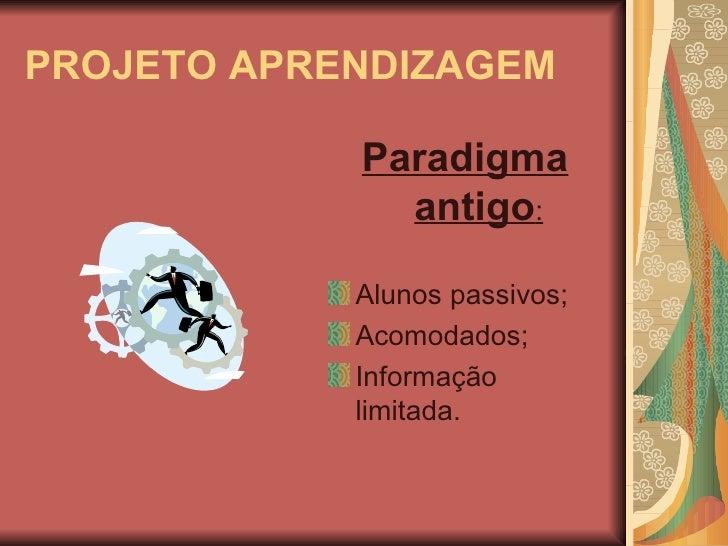 PROJETO APRENDIZAGEM <ul><li>Paradigma antigo : </li></ul><ul><li>Alunos passivos; </li></ul><ul><li>Acomodados; </li></ul...