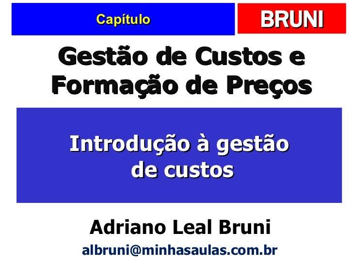 Capítulo Introdução à gestão  de custos Gestão de Custos e Formação de Preços Adriano Leal Bruni [email_address]