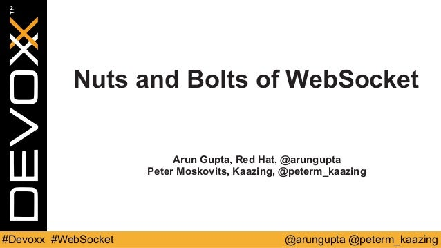 Nuts and Bolts of WebSocket  Arun Gupta, Red Hat, @arungupta  Peter Moskovits, Kaazing, @peterm_kaazing  @#Devoxx #WebSock...