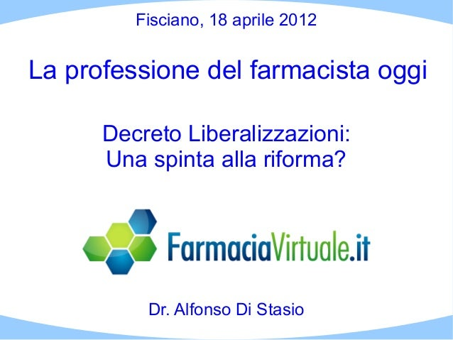 Fisciano, 18 aprile 2012La professione del farmacista oggi      Decreto Liberalizzazioni:      Una spinta alla riforma?   ...