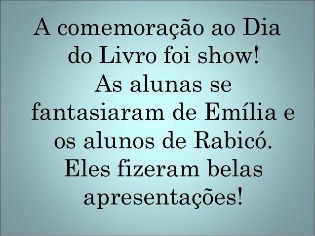 A comemoração ao Diado Livro foi show!As alunas sefantasiaram de Emília eos alunos de Rabicó.Eles fizeram belasapresentaçõ...