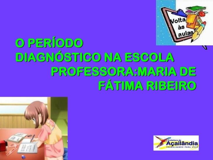 O PERÍODODIAGNÓSTICO NA ESCOLA     PROFESSORA:MARIA DE           FÁTIMA RIBEIRO