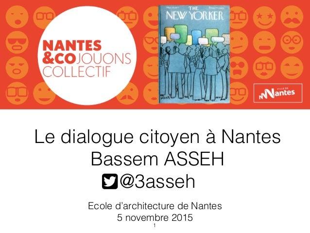 Le dialogue citoyen à Nantes Bassem ASSEH @3asseh Ecole d'architecture de Nantes 5 novembre 2015 1