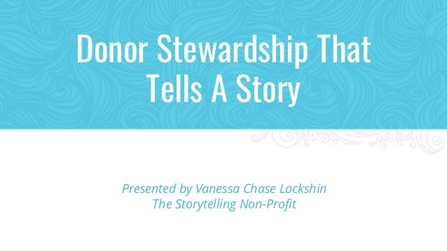 Donor Stewardship That Tells A Story Presented by Vanessa Chase Lockshin The Storytelling Non-Profit