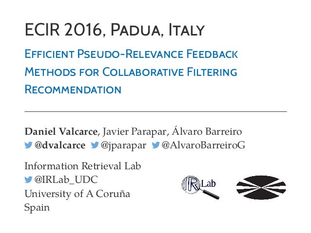 ECIR 2016, PADUA, ITALY EFFICIENT PSEUDO-RELEVANCE FEEDBACK METHODS FOR COLLABORATIVE FILTERING RECOMMENDATION Daniel Valc...