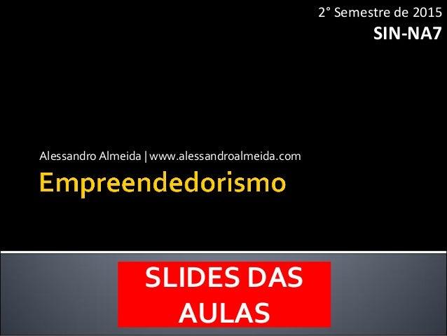 Alessandro Almeida | www.alessandroalmeida.com 2° Semestre de 2015 SIN-NA7 SLIDES DAS AULAS