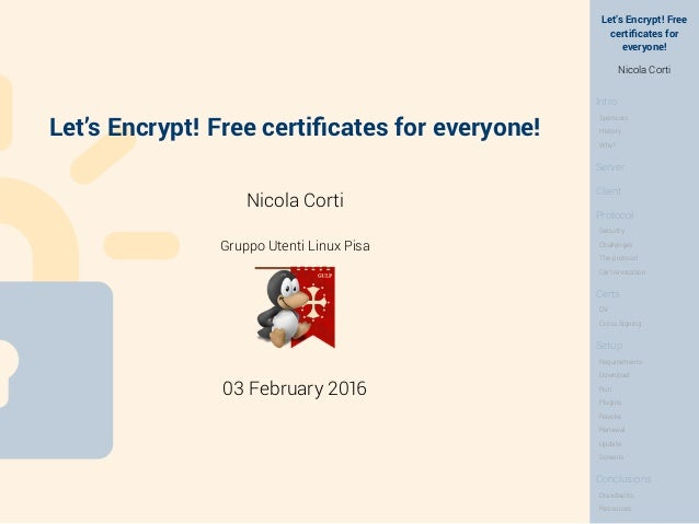 Let's Encrypt! Free certificates for everyone! Nicola Corti Intro Sponsors History Why? Server Client Protocol Security Cha...