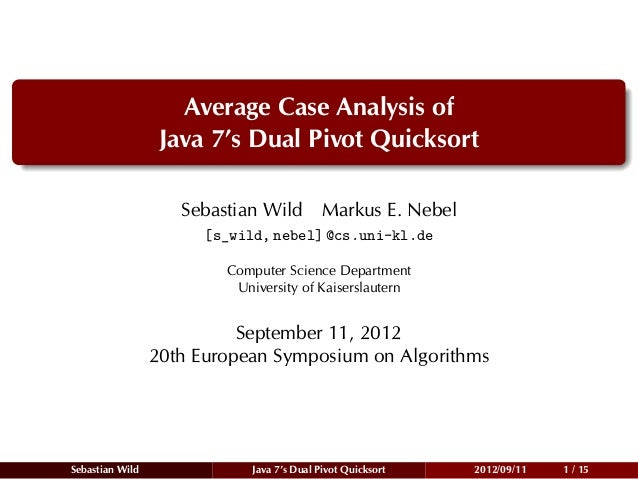 Average Case Analysis of                  Java 7's Dual Pivot Quicksort                    Sebastian Wild Markus E. Nebel ...
