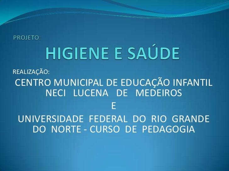 PROJETO: HIGIENE E SAÚDE<br />REALIZAÇÃO:<br />CENTRO MUNICIPAL DE EDUCAÇÃO INFANTIL NECI   LUCENA   DE   MEDEIROS<br />E<...