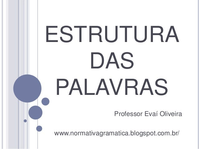ESTRUTURA  DAS  PALAVRAS  Professor Evaí Oliveira  www.normativagramatica.blogspot.com.br/