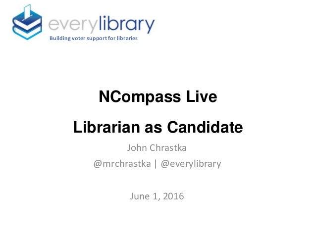 NCompass Live Librarian as Candidate Building voter support for libraries John Chrastka @mrchrastka | @everylibrary June 1...