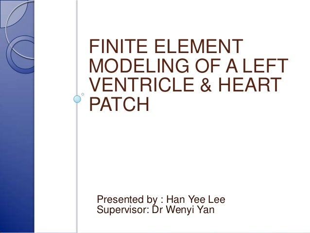 FINITE ELEMENT MODELING OF A LEFT VENTRICLE & HEART PATCH  Presented by : Han Yee Lee Supervisor: Dr Wenyi Yan