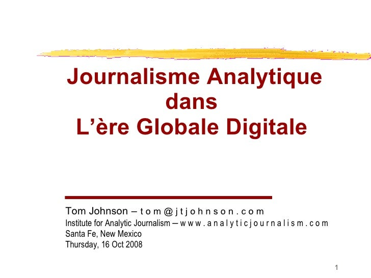 Analytic Journalism in the Digital Age Journalisme Analytique dans  L' ère Globale Digitale   Tom Johnson   –   t o m @ j ...