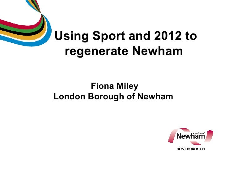 Using Sport and 2012 to regenerate Newham  Fiona Miley London Borough of Newham