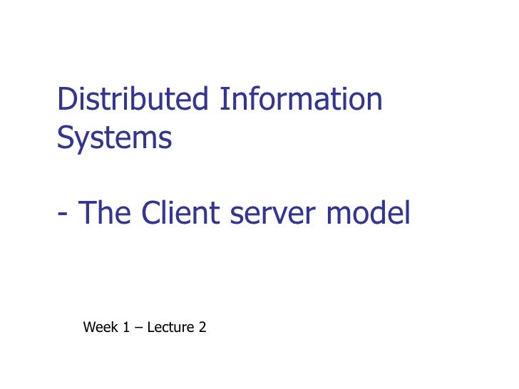 Distributed Information Systems - The Client server model Week 1 – Lecture 2