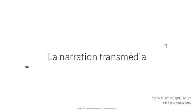 La narration transmédia Urban Expé - contact@urbanexpe.com - www.urbanexpe.com Nathalie Paquet / @N_Paquet Mis à jour : ma...