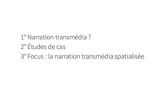 1° Narration transmédia ? 2° Études de cas 3° Focus : la narration transmédia spatialisée