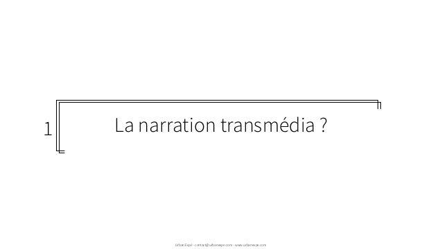 La narration transmédia ?  Urban Expé - contact@urbanexpe.com - www.urbanexpe.com 1