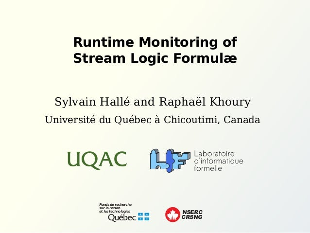Runtime Monitoring of Stream Logic Formulæ Sylvain Hallé and Raphaël Khoury Fonds de recherche sur la nature et les techno...